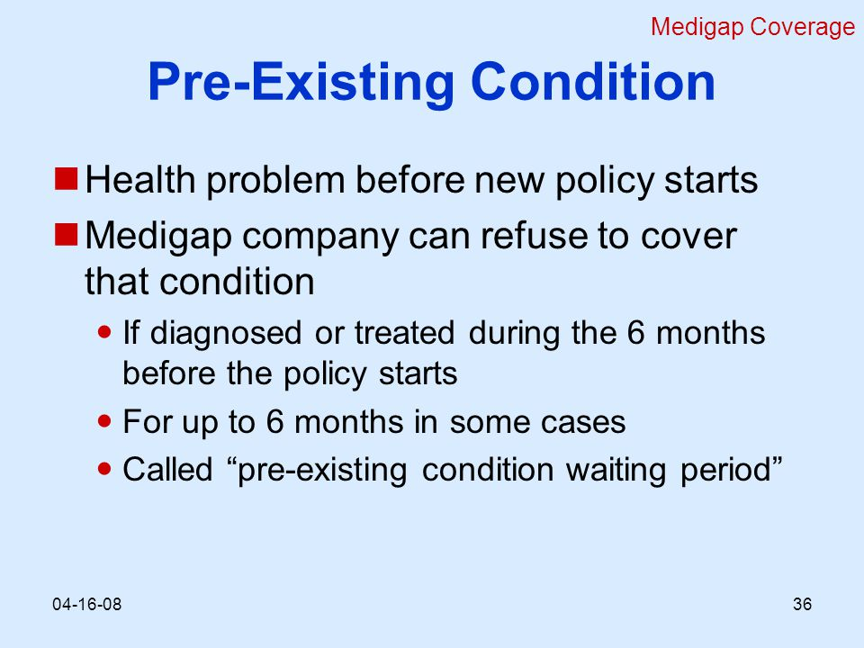 Pre-Existing Condition Health problem before new policy starts Medigap company can refuse to cover that condition If diagnosed or treated during the 6 months before the policy starts For up to 6 months in some cases Called pre-existing condition waiting period Medigap Coverage