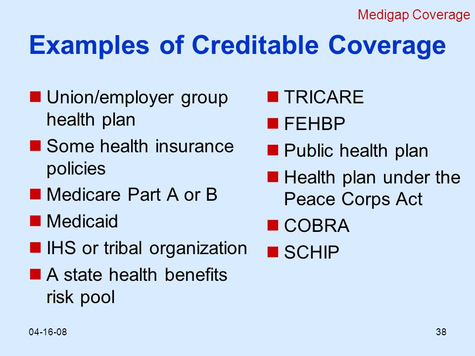 Examples of Creditable Coverage Union/employer group health plan Some health insurance policies Medicare Part A or B Medicaid IHS or tribal organization A state health benefits risk pool TRICARE FEHBP Public health plan Health plan under the Peace Corps Act COBRA SCHIP Medigap Coverage