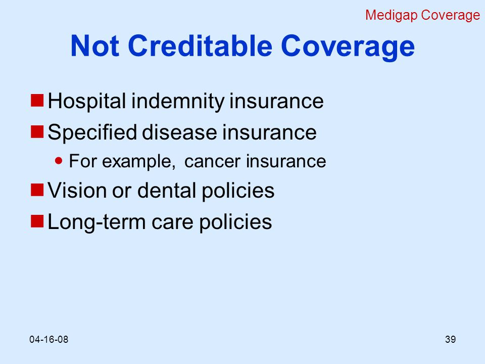 Not Creditable Coverage Hospital indemnity insurance Specified disease insurance For example, cancer insurance Vision or dental policies Long-term care policies Medigap Coverage