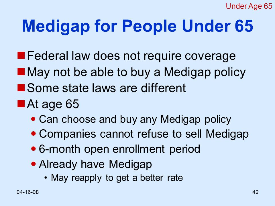 Medigap for People Under 65 Federal law does not require coverage May not be able to buy a Medigap policy Some state laws are different At age 65 Can choose and buy any Medigap policy Companies cannot refuse to sell Medigap 6-month open enrollment period Already have Medigap May reapply to get a better rate Under Age 65