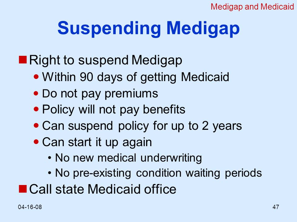 Suspending Medigap Right to suspend Medigap Within 90 days of getting Medicaid D o not pay premiums Policy will not pay benefits Can suspend policy for up to 2 years Can start it up again No new medical underwriting No pre-existing condition waiting periods Call state Medicaid office Medigap and Medicaid