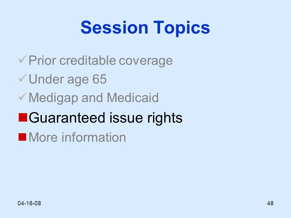 Session Topics Prior creditable coverage Under age 65 Medigap and Medicaid Guaranteed issue rights More information