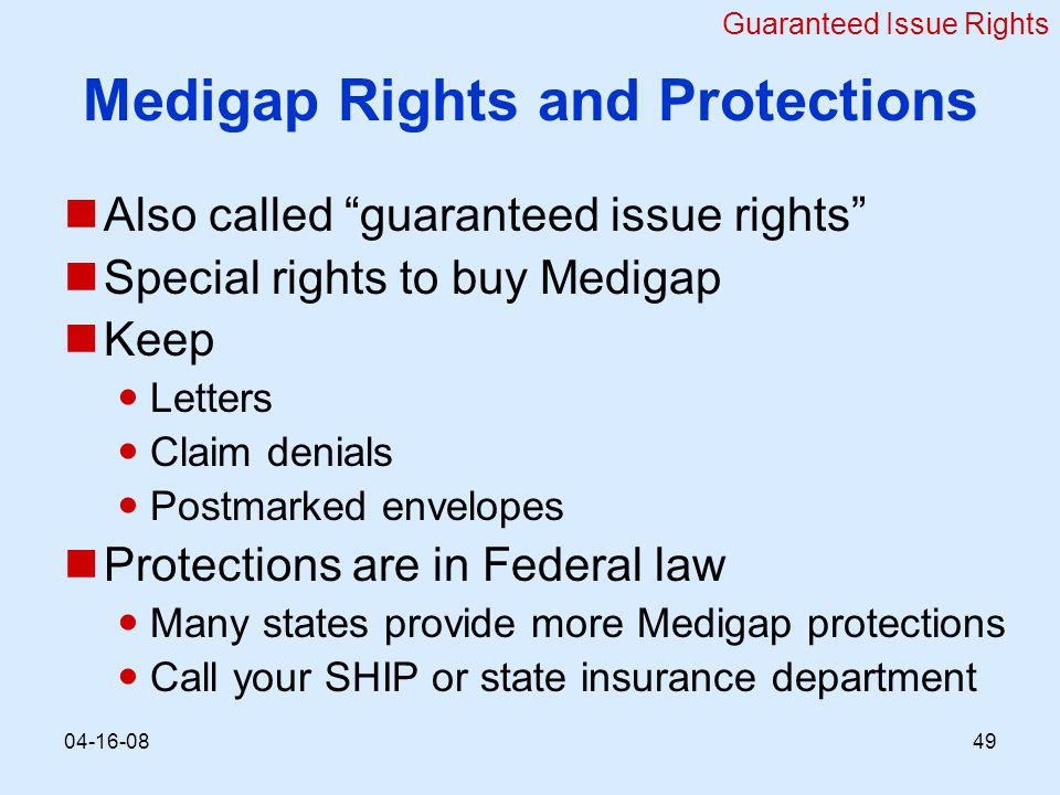 Medigap Rights and Protections Also called guaranteed issue rights Special rights to buy Medigap Keep Letters Claim denials Postmarked envelopes Protections are in Federal law Many states provide more Medigap protections Call your SHIP or state insurance department Guaranteed Issue Rights
