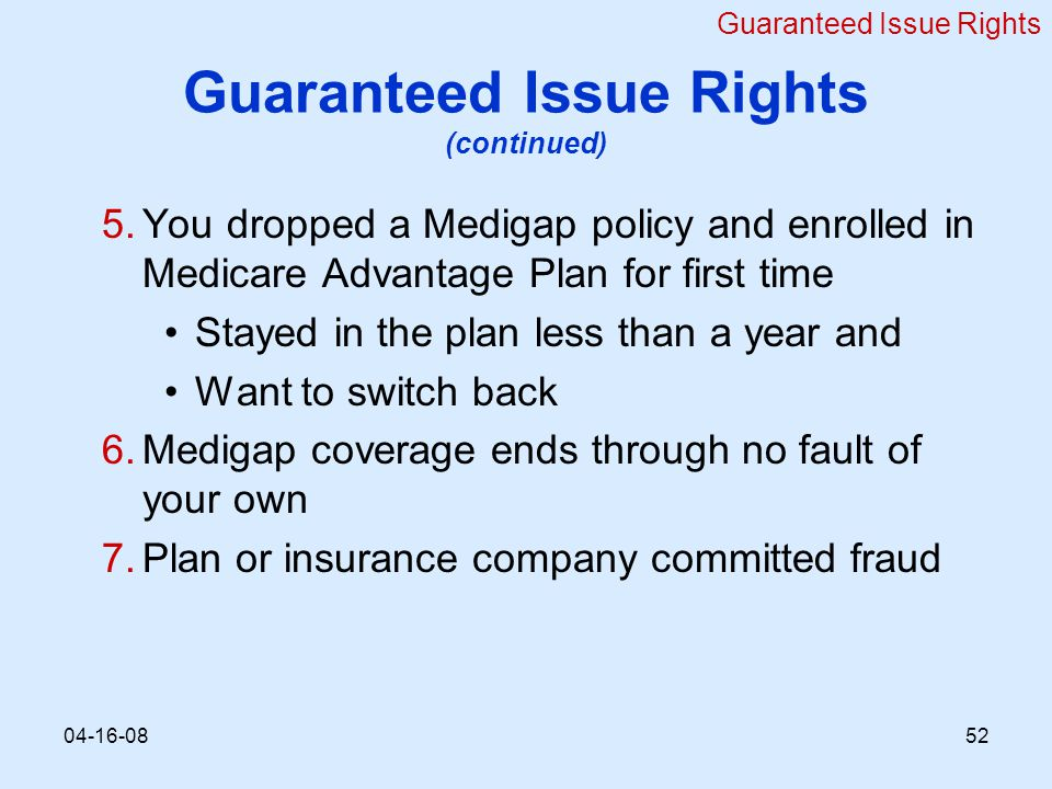 Guaranteed Issue Rights (continued) 5.You dropped a Medigap policy and enrolled in Medicare Advantage Plan for first time Stayed in the plan less than a year and Want to switch back 6.Medigap coverage ends through no fault of your own 7.Plan or insurance company committed fraud Guaranteed Issue Rights