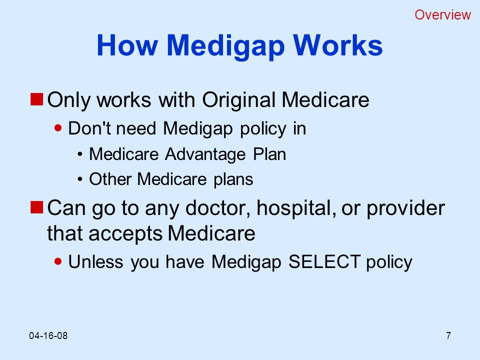 How Medigap Works Only works with Original Medicare Don t need Medigap policy in Medicare Advantage Plan Other Medicare plans Can go to any doctor, hospital, or provider that accepts Medicare Unless you have Medigap SELECT policy Overview