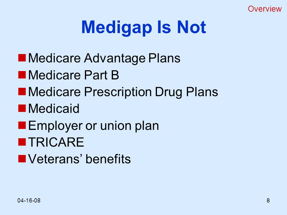 Medigap Is Not Medicare Advantage Plans Medicare Part B Medicare Prescription Drug Plans Medicaid Employer or union plan TRICARE Veterans' benefits Overview