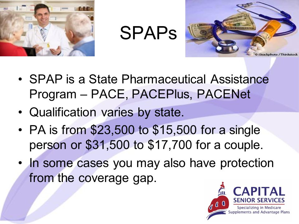 SPAPs SPAP is a State Pharmaceutical Assistance Program – PACE, PACEPlus, PACENet Qualification varies by state.