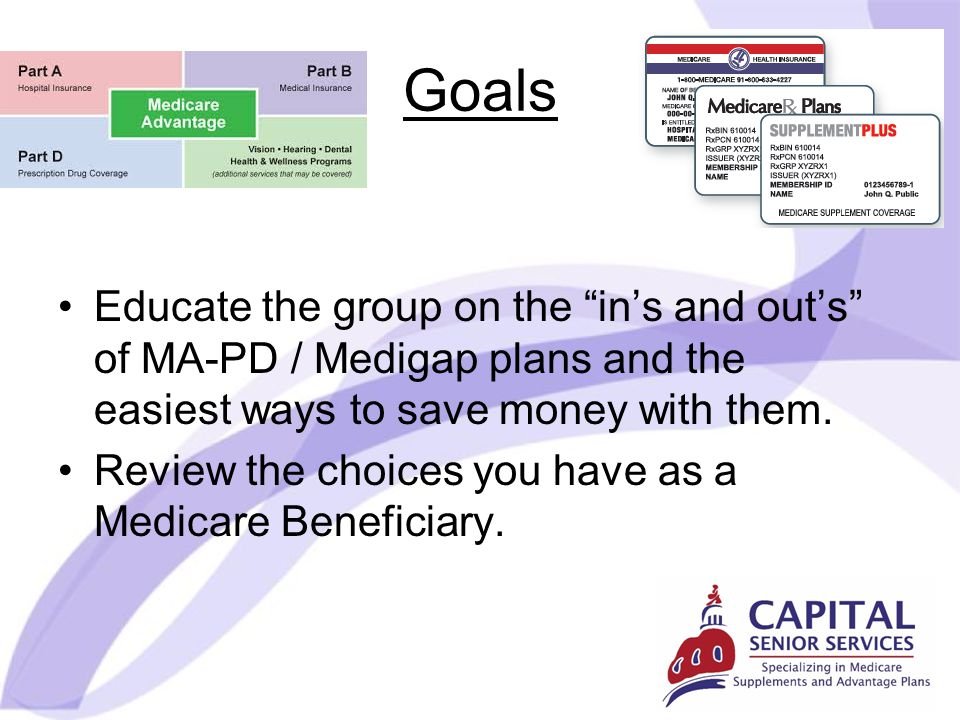 Goals Educate the group on the in's and out's of MA-PD / Medigap plans and the easiest ways to save money with them.