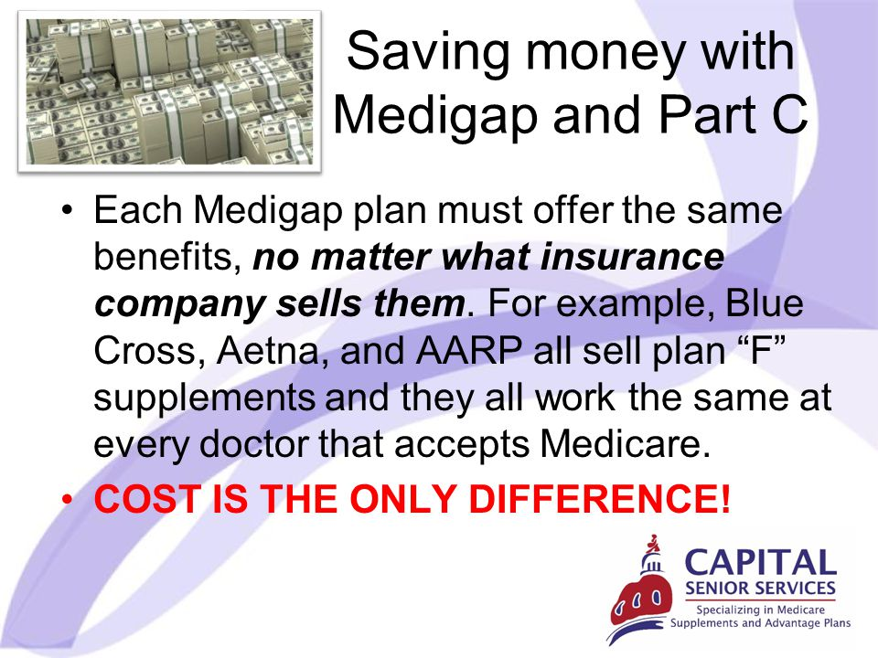 Saving money with Medigap and Part C Each Medigap plan must offer the same benefits, no matter what insurance company sells them.