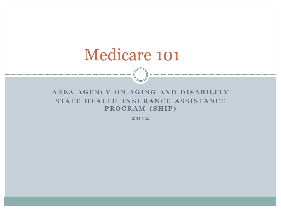 AREA AGENCY ON AGING AND DISABILITY STATE HEALTH INSURANCE ASSISTANCE PROGRAM (SHIP) 2012 Medicare 101