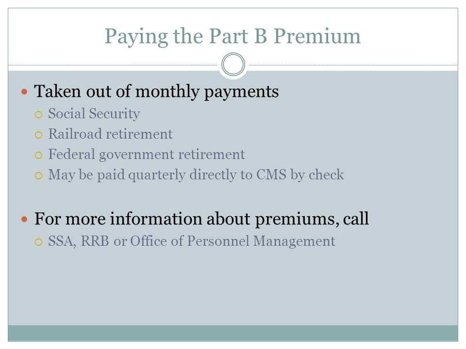 Paying the Part B Premium Taken out of monthly payments  Social Security  Railroad retirement  Federal government retirement  May be paid quarterly directly to CMS by check For more information about premiums, call  SSA, RRB or Office of Personnel Management