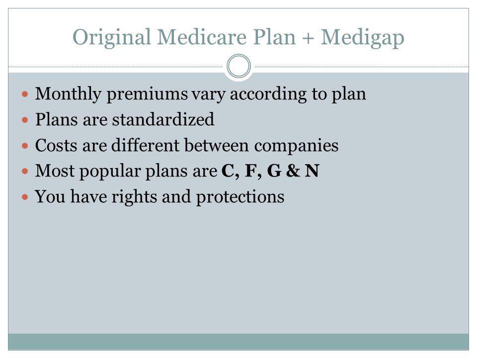 Original Medicare Plan + Medigap Monthly premiums vary according to plan Plans are standardized Costs are different between companies Most popular plans are C, F, G & N You have rights and protections