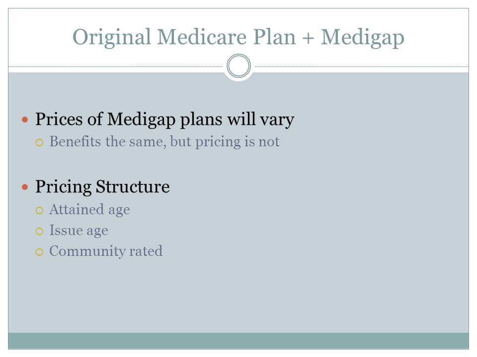 Original Medicare Plan + Medigap Prices of Medigap plans will vary  Benefits the same, but pricing is not Pricing Structure  Attained age  Issue age  Community rated