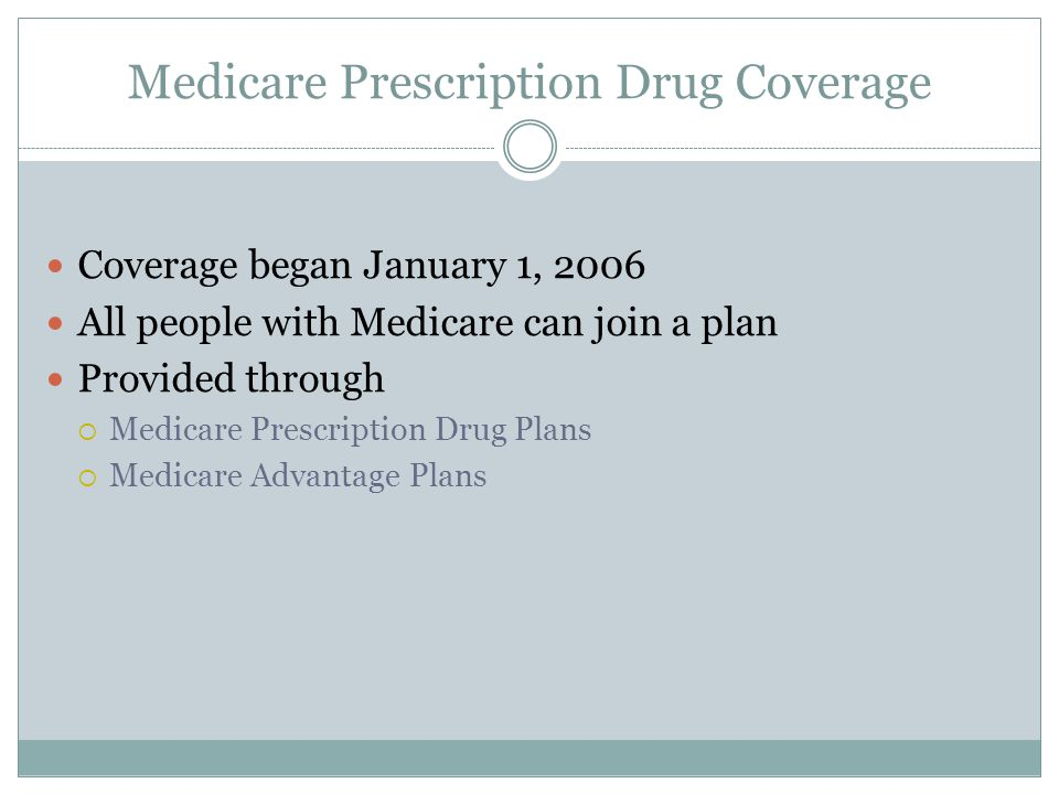Medicare Prescription Drug Coverage Coverage began January 1, 2006 All people with Medicare can join a plan Provided through  Medicare Prescription Drug Plans  Medicare Advantage Plans