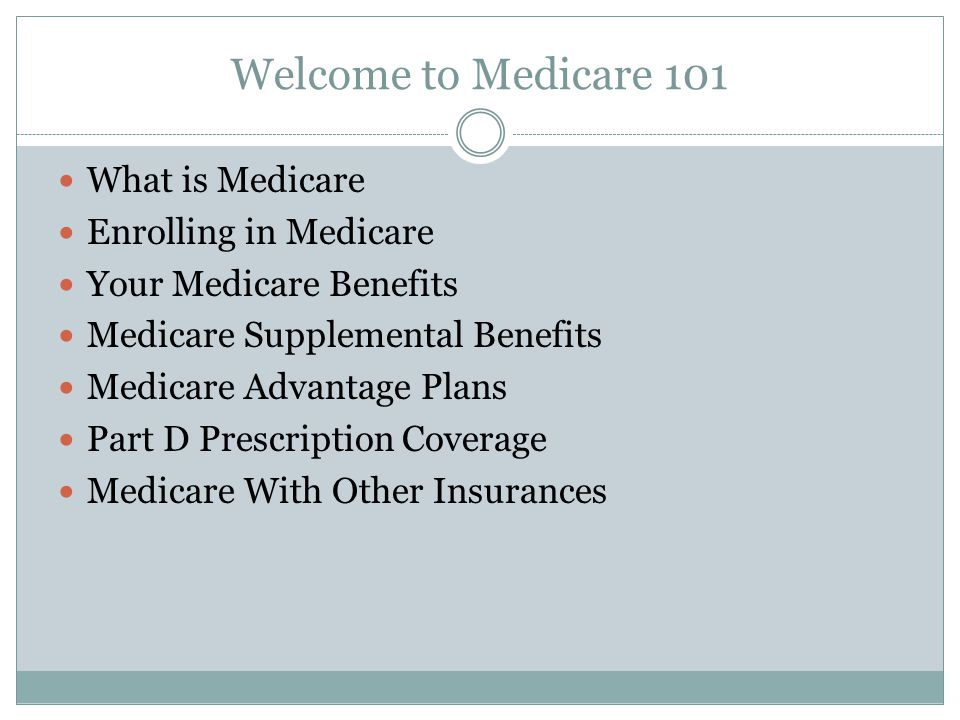 Welcome to Medicare 101 What is Medicare Enrolling in Medicare Your Medicare Benefits Medicare Supplemental Benefits Medicare Advantage Plans Part D Prescription Coverage Medicare With Other Insurances