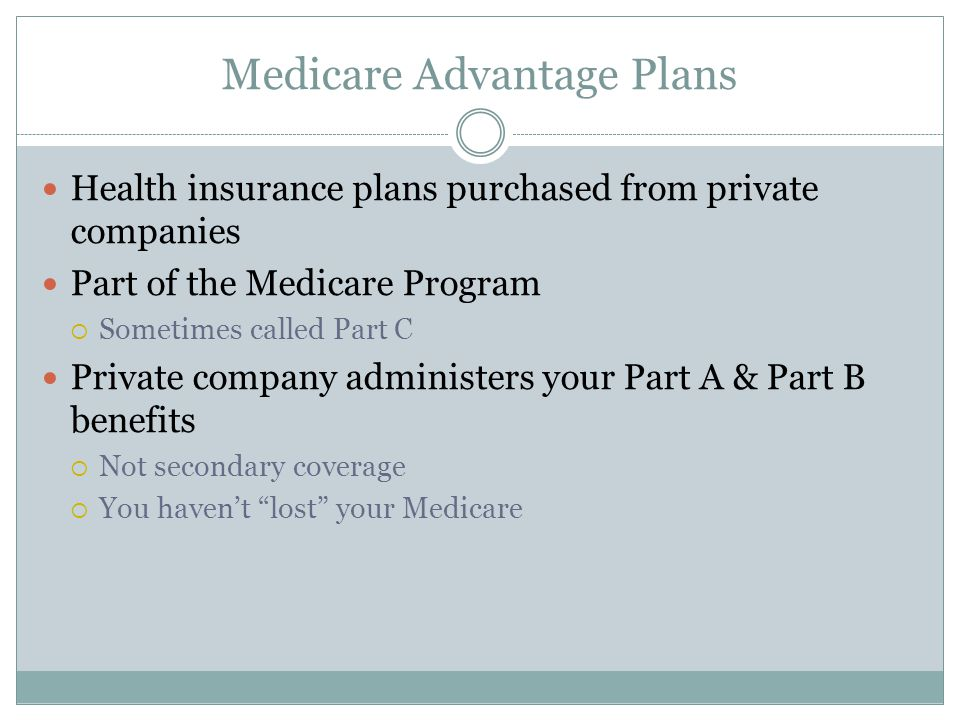 Medicare Advantage Plans Health insurance plans purchased from private companies Part of the Medicare Program  Sometimes called Part C Private company administers your Part A & Part B benefits  Not secondary coverage  You haven't lost your Medicare