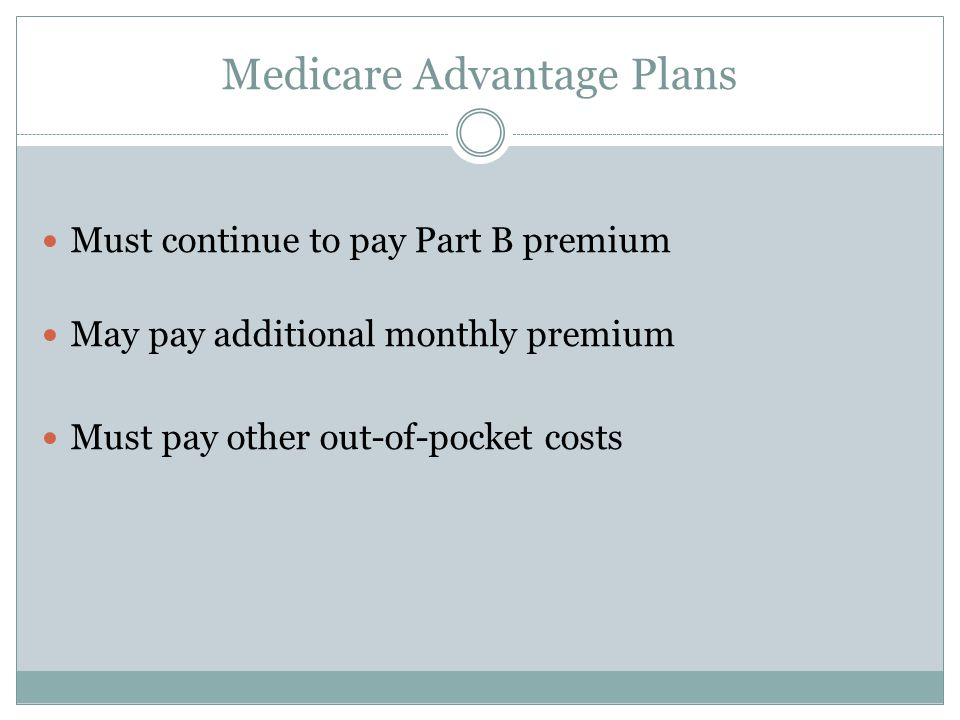 Medicare Advantage Plans Must continue to pay Part B premium May pay additional monthly premium Must pay other out-of-pocket costs