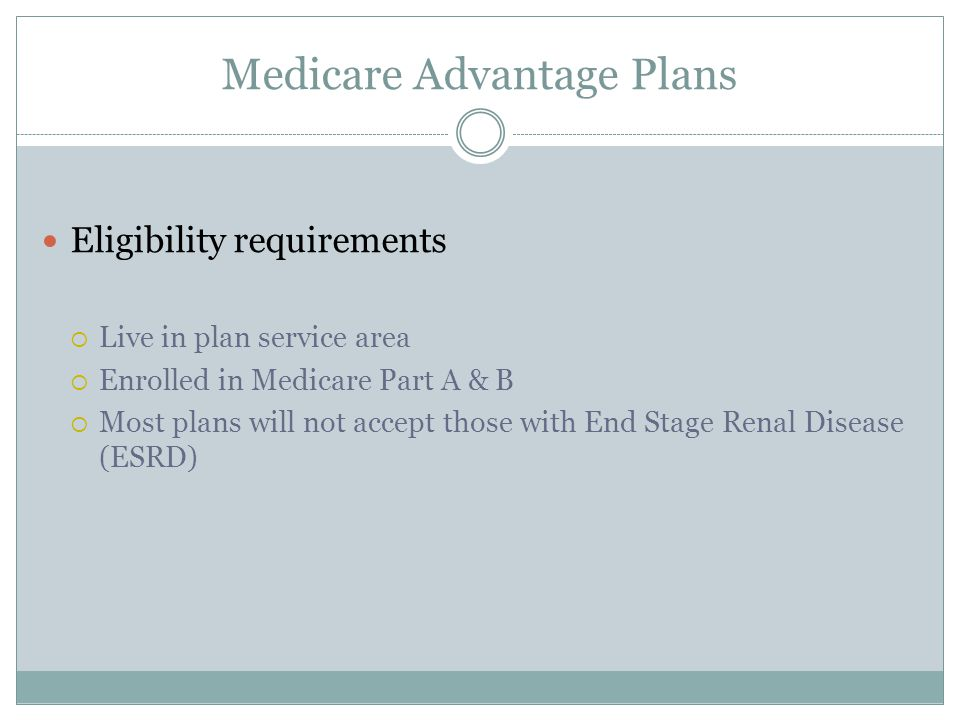 Medicare Advantage Plans Eligibility requirements  Live in plan service area  Enrolled in Medicare Part A & B  Most plans will not accept those with End Stage Renal Disease (ESRD)