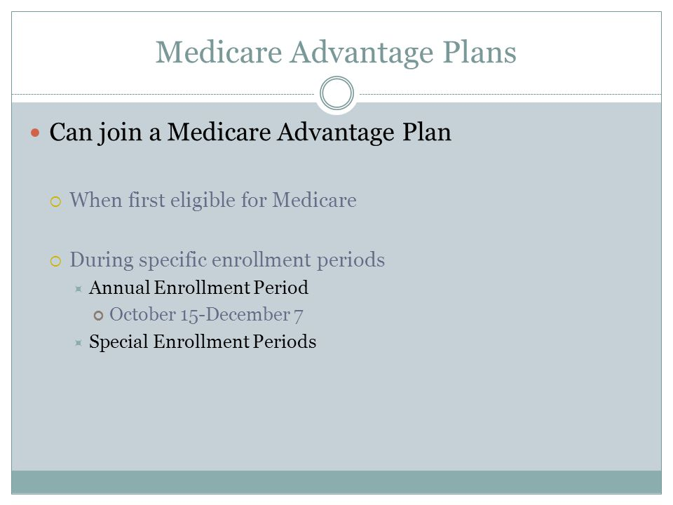 Medicare Advantage Plans Can join a Medicare Advantage Plan  When first eligible for Medicare  During specific enrollment periods  Annual Enrollment Period October 15-December 7  Special Enrollment Periods