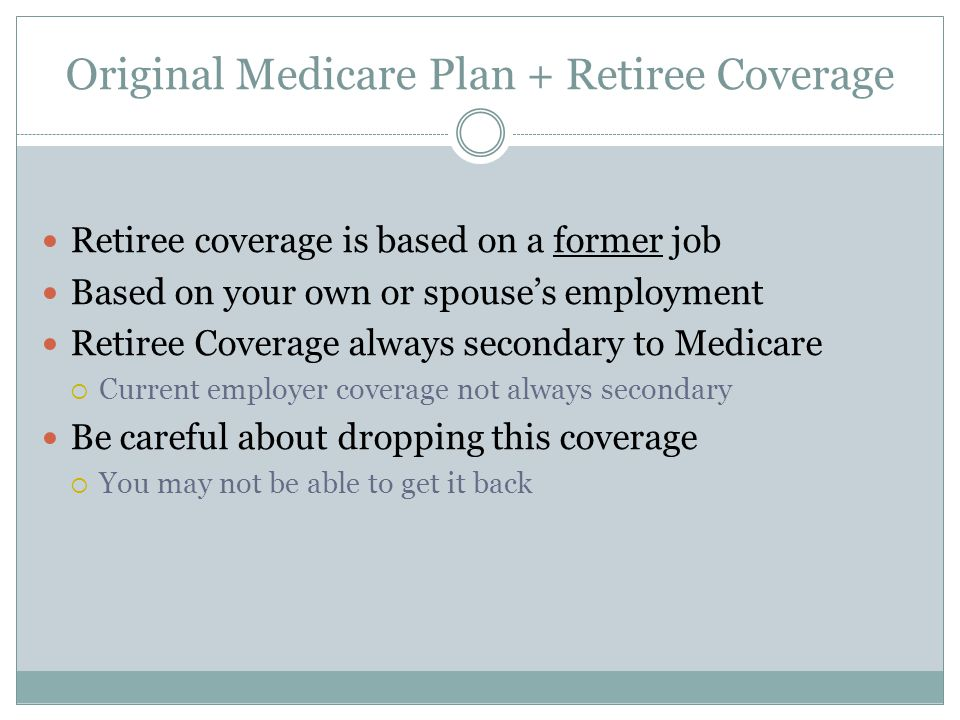 Original Medicare Plan + Retiree Coverage Retiree coverage is based on a former job Based on your own or spouse's employment Retiree Coverage always secondary to Medicare  Current employer coverage not always secondary Be careful about dropping this coverage  You may not be able to get it back