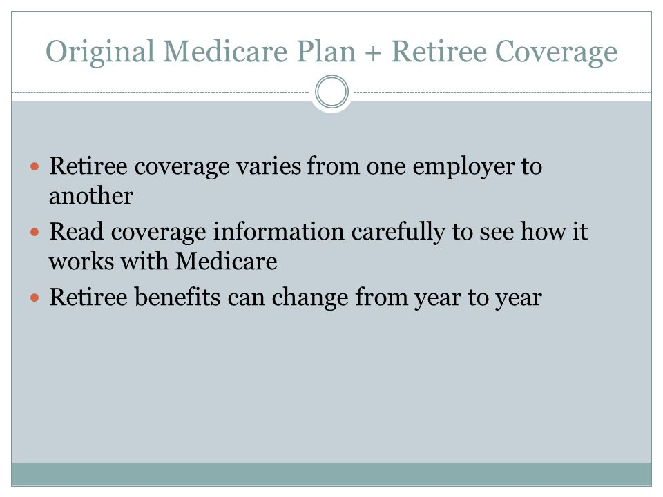 Original Medicare Plan + Retiree Coverage Retiree coverage varies from one employer to another Read coverage information carefully to see how it works with Medicare Retiree benefits can change from year to year