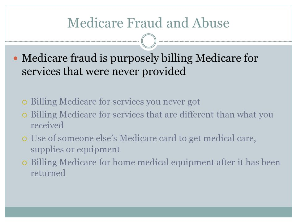 Medicare Fraud and Abuse Medicare fraud is purposely billing Medicare for services that were never provided  Billing Medicare for services you never got  Billing Medicare for services that are different than what you received  Use of someone else's Medicare card to get medical care, supplies or equipment  Billing Medicare for home medical equipment after it has been returned