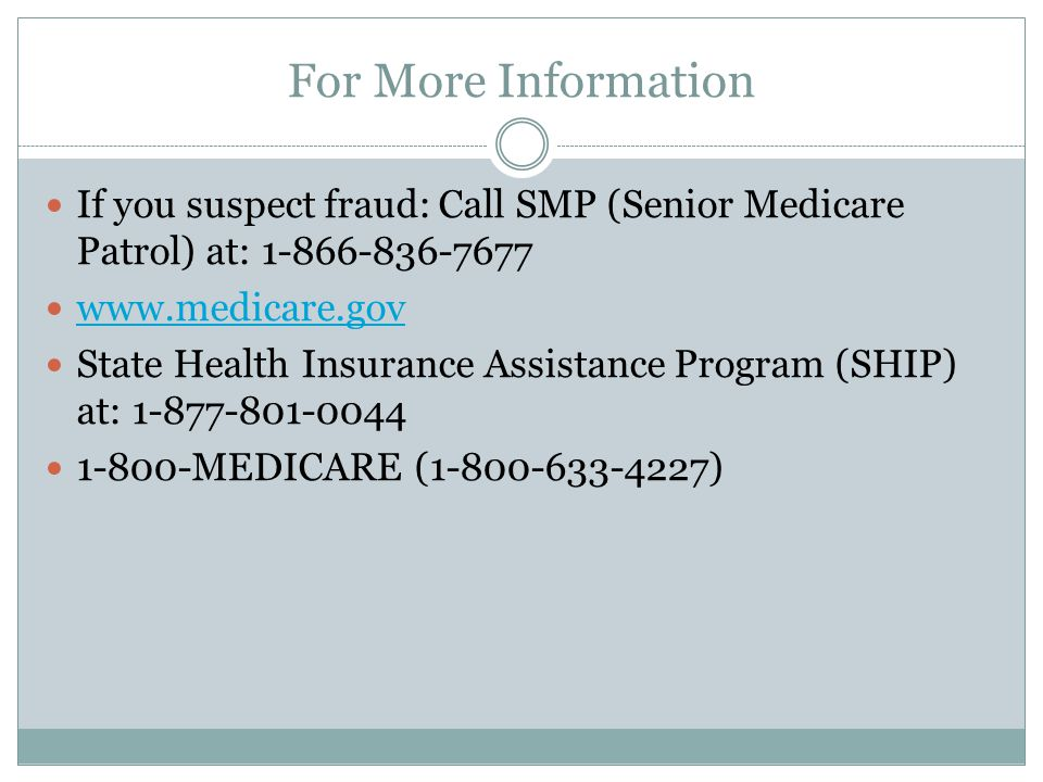 For More Information If you suspect fraud: Call SMP (Senior Medicare Patrol) at: State Health Insurance Assistance Program (SHIP) at: MEDICARE ( )