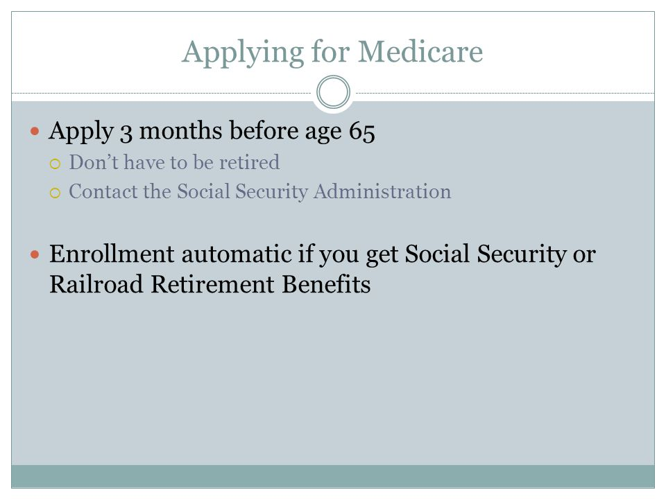 Applying for Medicare Apply 3 months before age 65  Don't have to be retired  Contact the Social Security Administration Enrollment automatic if you get Social Security or Railroad Retirement Benefits
