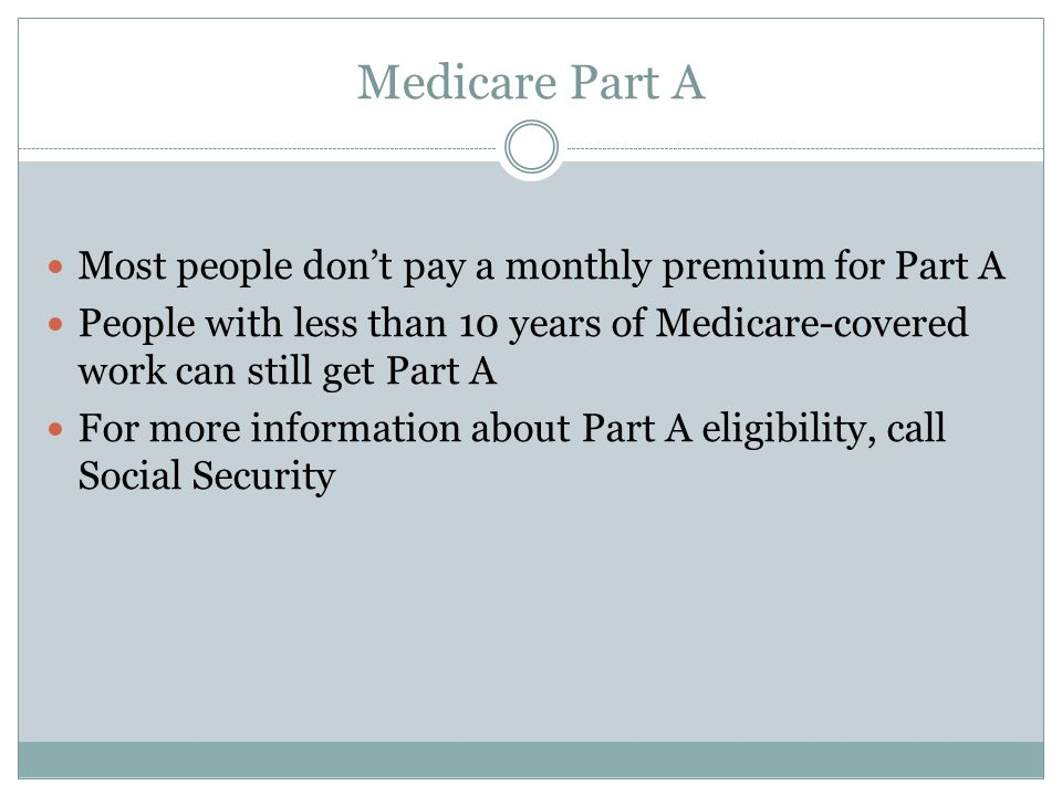 Medicare Part A Most people don't pay a monthly premium for Part A People with less than 10 years of Medicare-covered work can still get Part A For more information about Part A eligibility, call Social Security