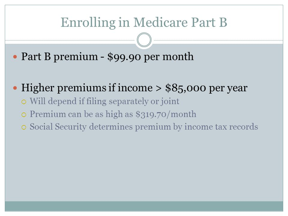 Enrolling in Medicare Part B Part B premium - $99.90 per month Higher premiums if income > $85,000 per year  Will depend if filing separately or joint  Premium can be as high as $319.70/month  Social Security determines premium by income tax records