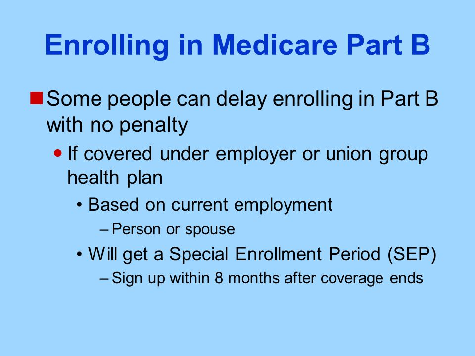 Enrolling in Medicare Part B Some people can delay enrolling in Part B with no penalty If covered under employer or union group health plan Based on current employment –Person or spouse Will get a Special Enrollment Period (SEP) –Sign up within 8 months after coverage ends