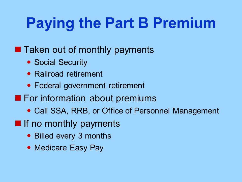 Paying the Part B Premium Taken out of monthly payments Social Security Railroad retirement Federal government retirement For information about premiums Call SSA, RRB, or Office of Personnel Management If no monthly payments Billed every 3 months Medicare Easy Pay