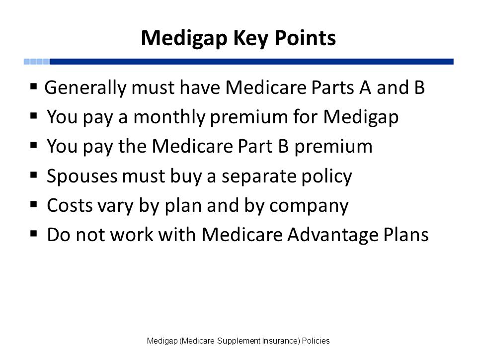 Medigap Key Points  Generally must have Medicare Parts A and B  You pay a monthly premium for Medigap  You pay the Medicare Part B premium  Spouses must buy a separate policy  Costs vary by plan and by company  Do not work with Medicare Advantage Plans Medigap (Medicare Supplement Insurance) Policies