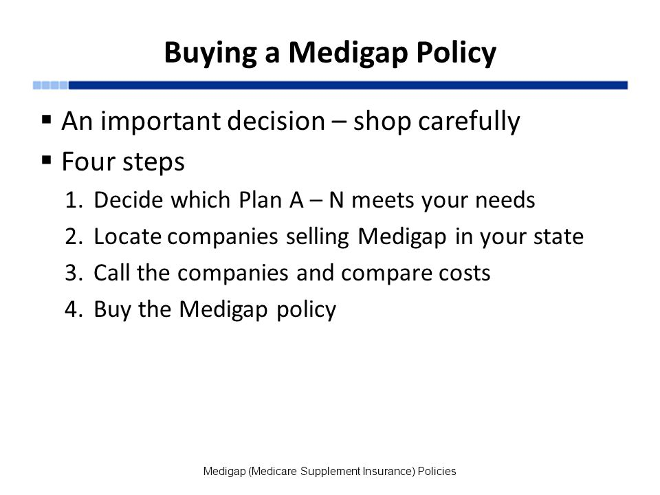 Buying a Medigap Policy  An important decision – shop carefully  Four steps 1.Decide which Plan A – N meets your needs 2.Locate companies selling Medigap in your state 3.Call the companies and compare costs 4.Buy the Medigap policy Medigap (Medicare Supplement Insurance) Policies