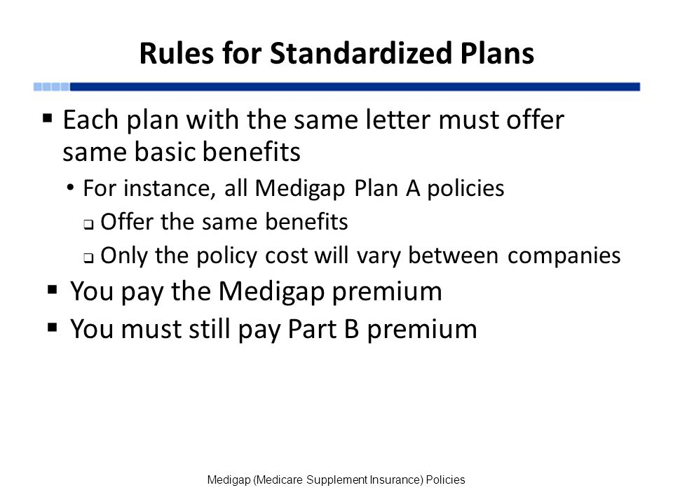 Rules for Standardized Plans  Each plan with the same letter must offer same basic benefits For instance, all Medigap Plan A policies  Offer the same benefits  Only the policy cost will vary between companies  You pay the Medigap premium  You must still pay Part B premium Medigap (Medicare Supplement Insurance) Policies