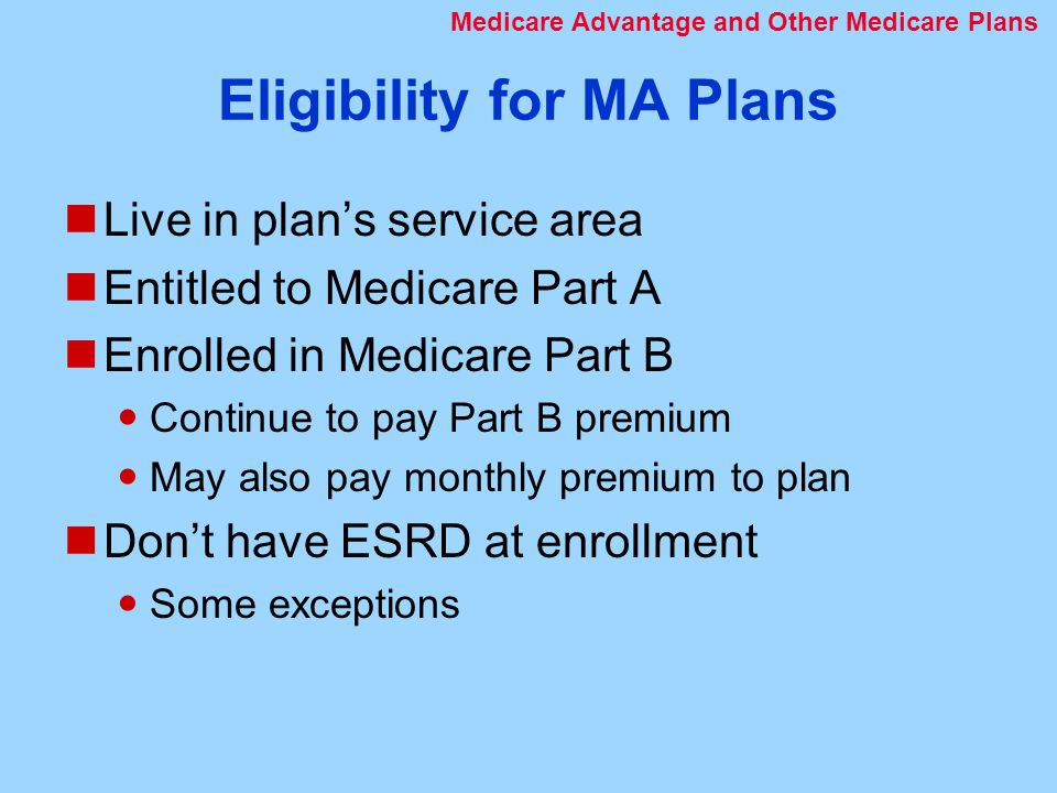 Eligibility for MA Plans Live in plan's service area Entitled to Medicare Part A Enrolled in Medicare Part B Continue to pay Part B premium May also pay monthly premium to plan Don't have ESRD at enrollment Some exceptions Medicare Advantage and Other Medicare Plans