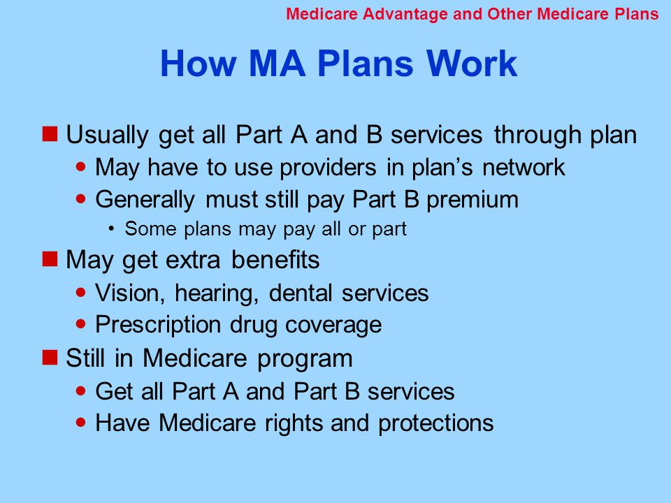How MA Plans Work Usually get all Part A and B services through plan May have to use providers in plan's network Generally must still pay Part B premium Some plans may pay all or part May get extra benefits Vision, hearing, dental services Prescription drug coverage Still in Medicare program Get all Part A and Part B services Have Medicare rights and protections Medicare Advantage and Other Medicare Plans