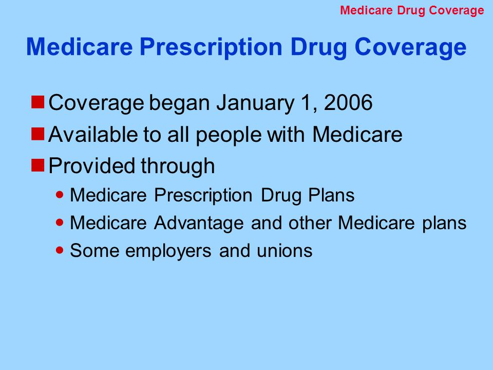 Medicare Prescription Drug Coverage Coverage began January 1, 2006 Available to all people with Medicare Provided through Medicare Prescription Drug Plans Medicare Advantage and other Medicare plans Some employers and unions Medicare Drug Coverage