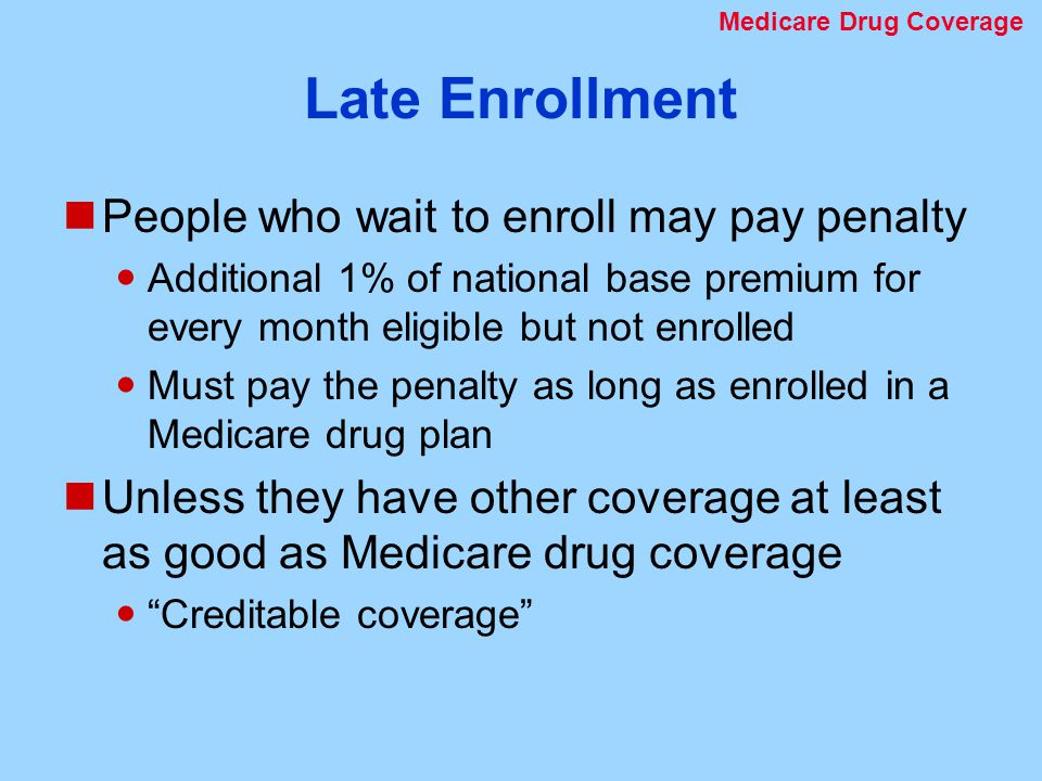 Late Enrollment People who wait to enroll may pay penalty Additional 1% of national base premium for every month eligible but not enrolled Must pay the penalty as long as enrolled in a Medicare drug plan Unless they have other coverage at least as good as Medicare drug coverage Creditable coverage Medicare Drug Coverage