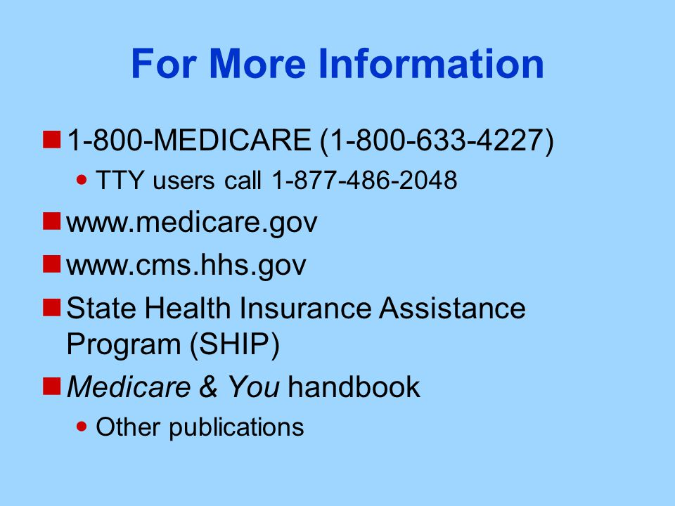 For More Information MEDICARE ( ) TTY users call State Health Insurance Assistance Program (SHIP) Medicare & You handbook Other publications
