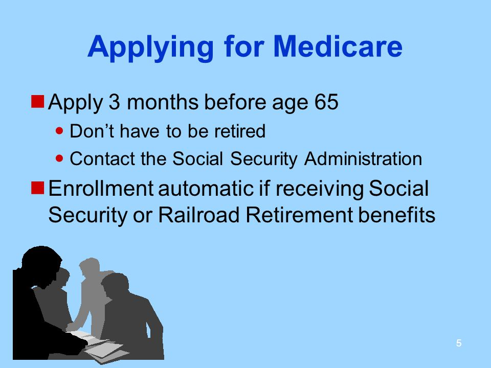 Applying for Medicare Apply 3 months before age 65 Don't have to be retired Contact the Social Security Administration Enrollment automatic if receiving Social Security or Railroad Retirement benefits