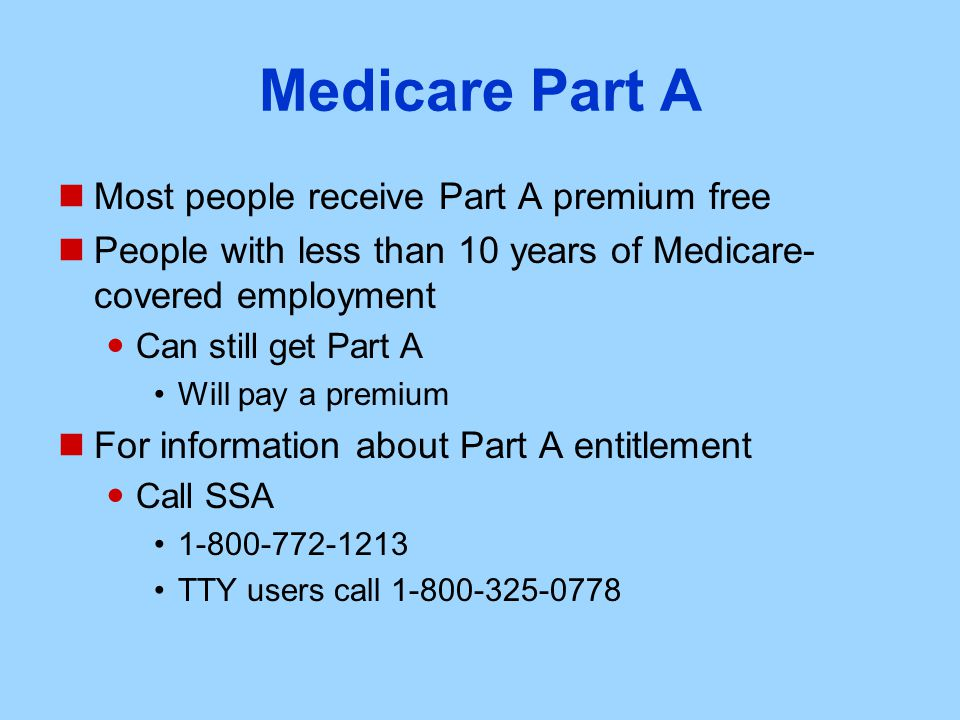 Medicare Part A Most people receive Part A premium free People with less than 10 years of Medicare- covered employment Can still get Part A Will pay a premium For information about Part A entitlement Call SSA TTY users call