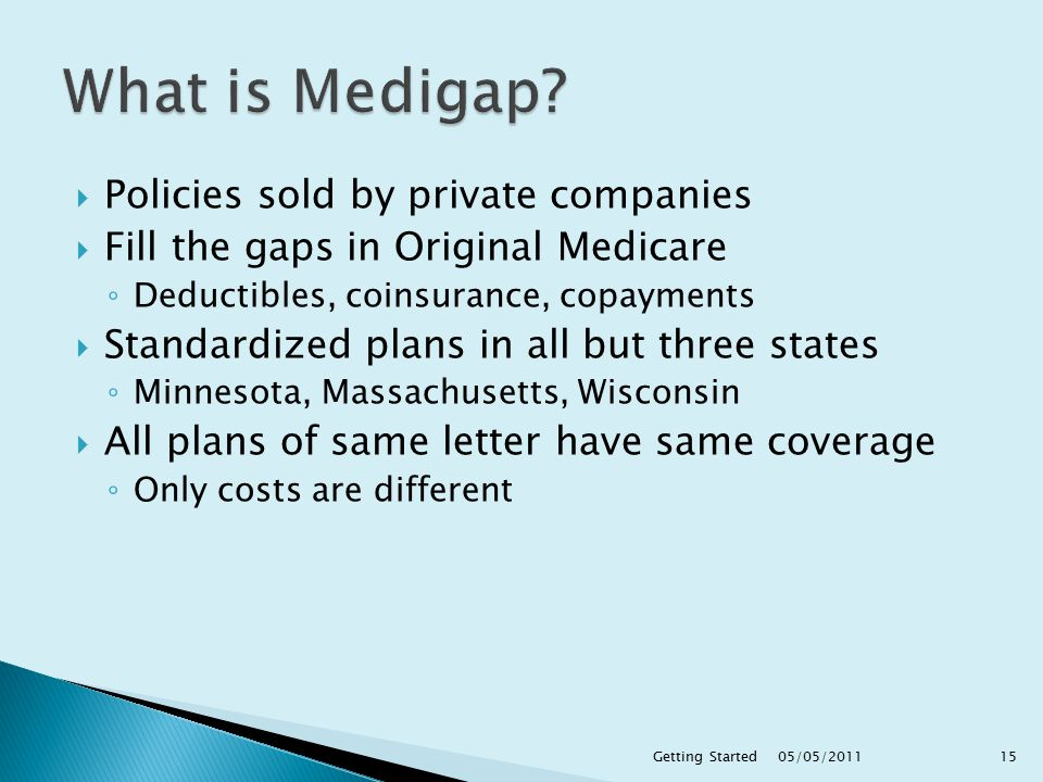  Policies sold by private companies  Fill the gaps in Original Medicare ◦ Deductibles, coinsurance, copayments  Standardized plans in all but three states ◦ Minnesota, Massachusetts, Wisconsin  All plans of same letter have same coverage ◦ Only costs are different 05/05/ Getting Started