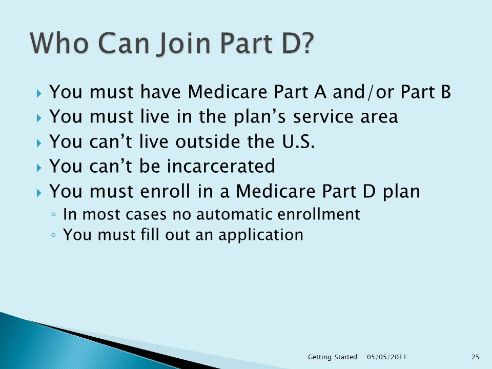  You must have Medicare Part A and/or Part B  You must live in the plan's service area  You can't live outside the U.S.