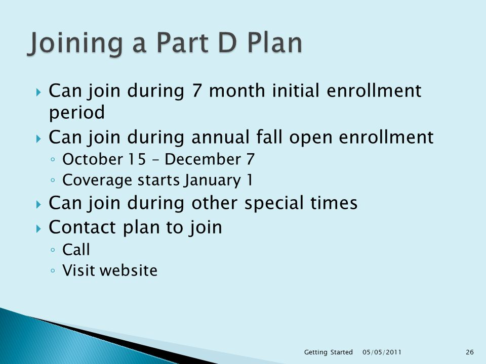  Can join during 7 month initial enrollment period  Can join during annual fall open enrollment ◦ October 15 – December 7 ◦ Coverage starts January 1  Can join during other special times  Contact plan to join ◦ Call ◦ Visit website 05/05/ Getting Started