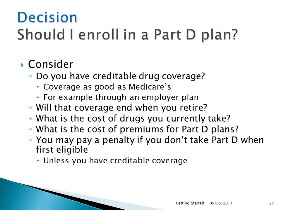  Consider ◦ Do you have creditable drug coverage.