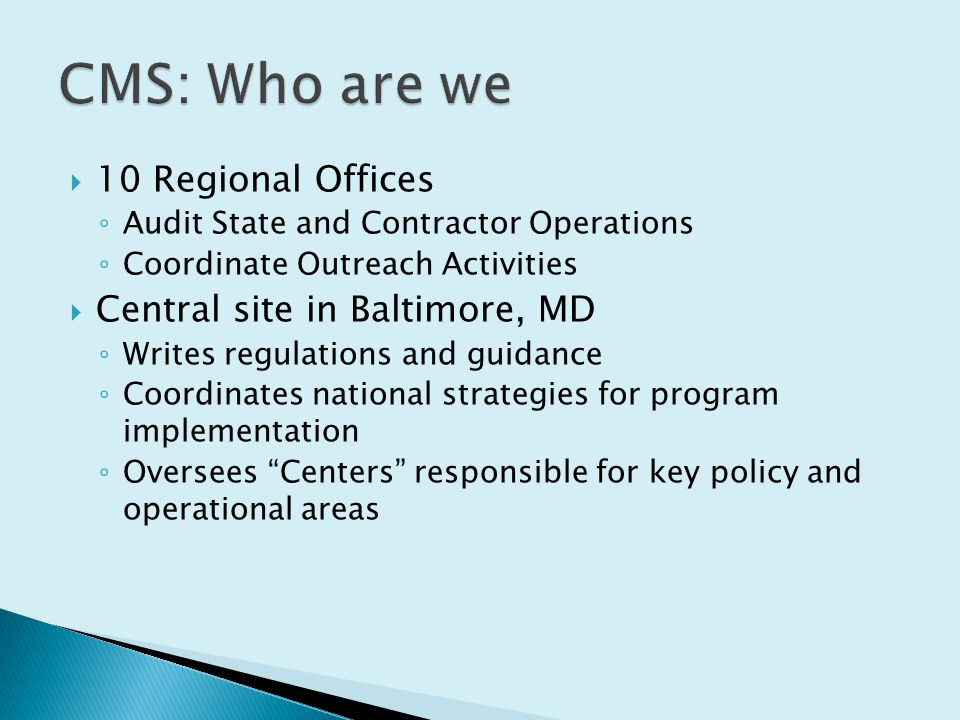  10 Regional Offices ◦ Audit State and Contractor Operations ◦ Coordinate Outreach Activities  Central site in Baltimore, MD ◦ Writes regulations and guidance ◦ Coordinates national strategies for program implementation ◦ Oversees Centers responsible for key policy and operational areas