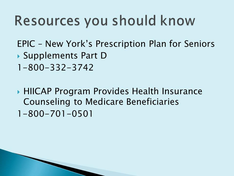 EPIC – New York's Prescription Plan for Seniors  Supplements Part D  HIICAP Program Provides Health Insurance Counseling to Medicare Beneficiaries