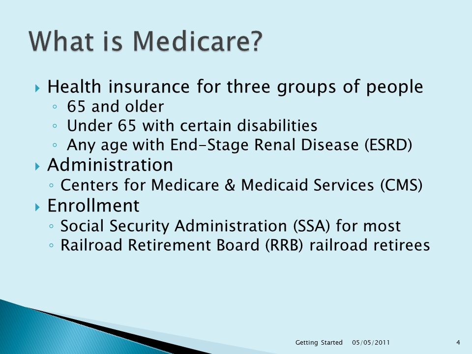  Health insurance for three groups of people ◦ 65 and older ◦ Under 65 with certain disabilities ◦ Any age with End-Stage Renal Disease (ESRD)  Administration ◦ Centers for Medicare & Medicaid Services (CMS)  Enrollment ◦ Social Security Administration (SSA) for most ◦ Railroad Retirement Board (RRB) railroad retirees 05/05/2011 4Getting Started
