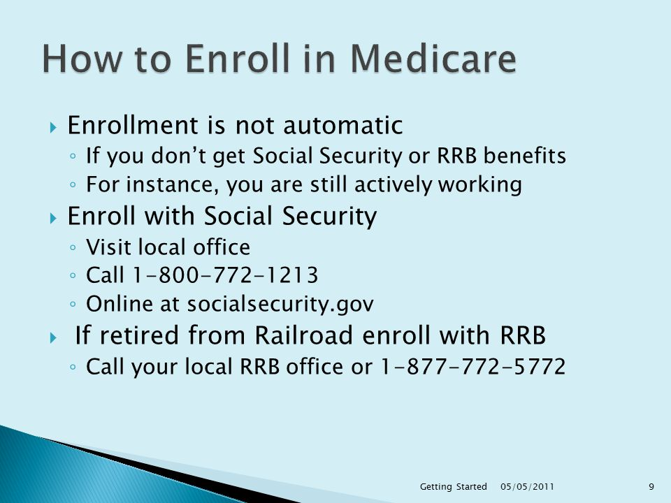  Enrollment is not automatic ◦ If you don't get Social Security or RRB benefits ◦ For instance, you are still actively working  Enroll with Social Security ◦ Visit local office ◦ Call ◦ Online at socialsecurity.gov  If retired from Railroad enroll with RRB ◦ Call your local RRB office or 1‑877‑772‑ /05/2011 9Getting Started